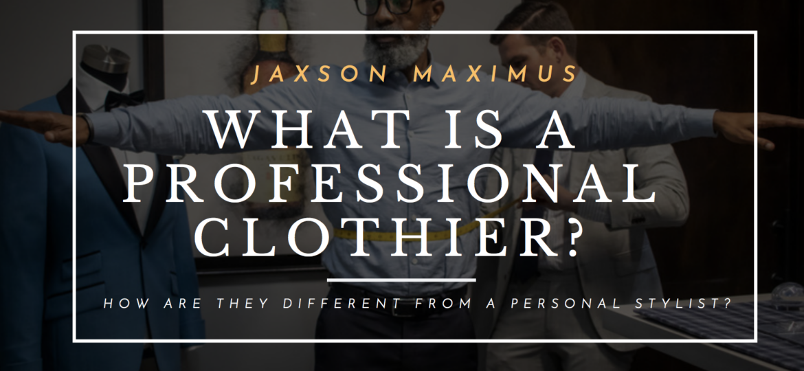 WHAT IS A PROFESSIONAL CLOTHIER? HOW ARE THEY DIFFERENT FROM A PERSONAL STYLIST?